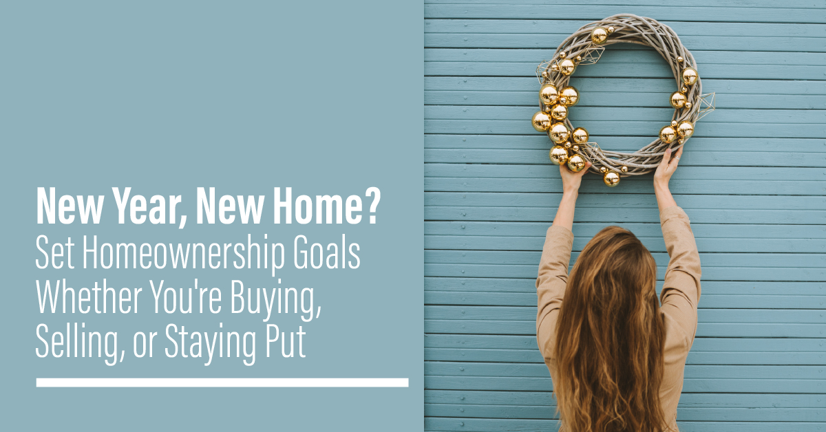 New Year, New Home? Set Homeownership Goals Whether You're Buying, Selling, or Staying Put