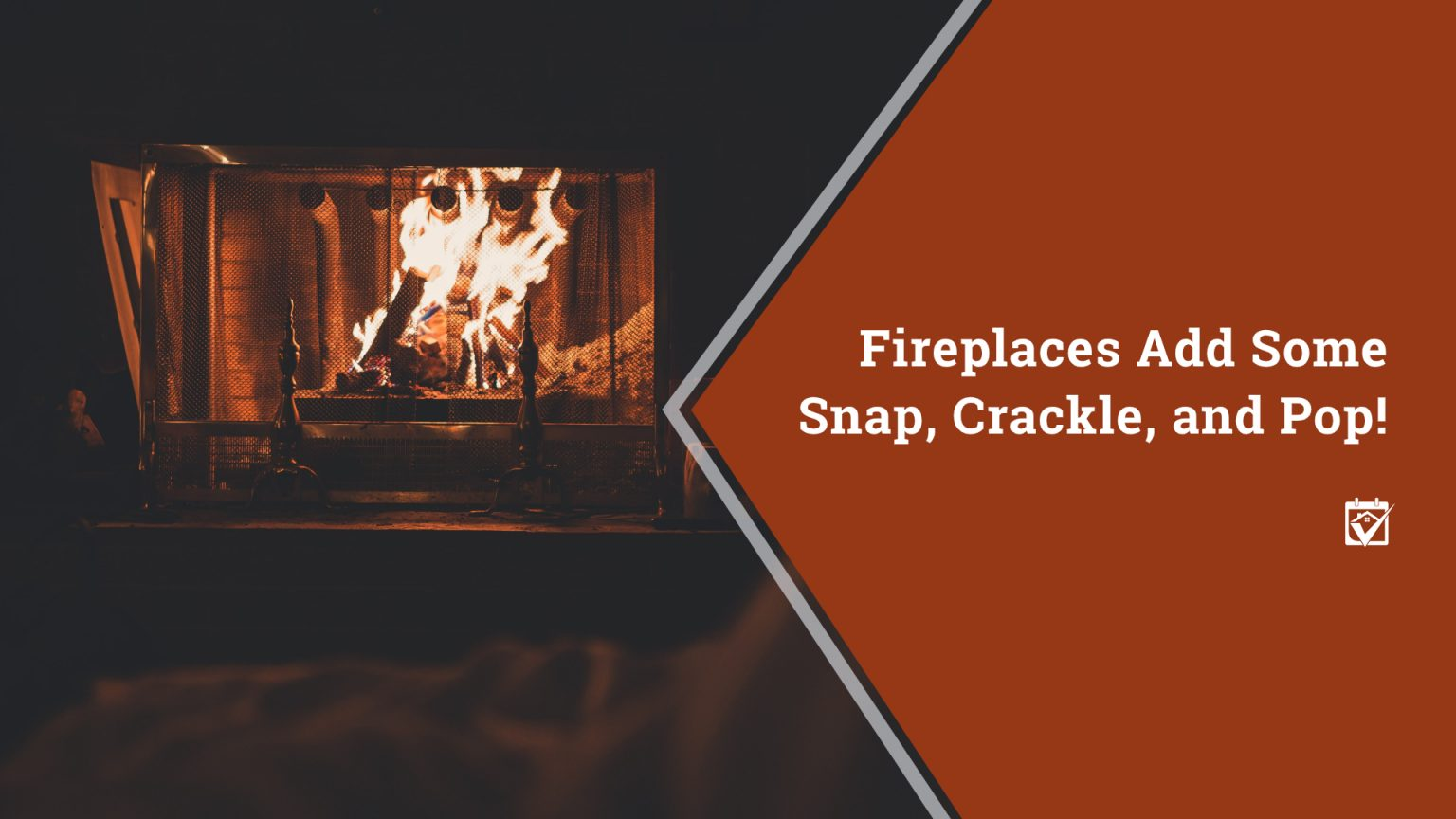 Fireplaces Add Some Snap, Crackle, and Pop!