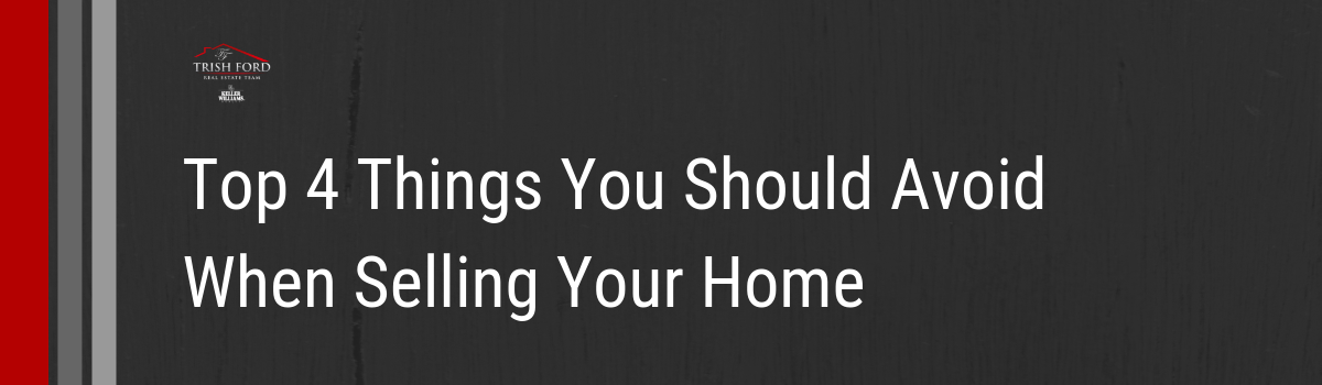 Top 4 Things You Should Avoid When Selling Your Home.png
