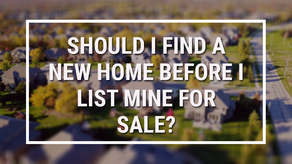 Should I find a new home before I list mine for sale?