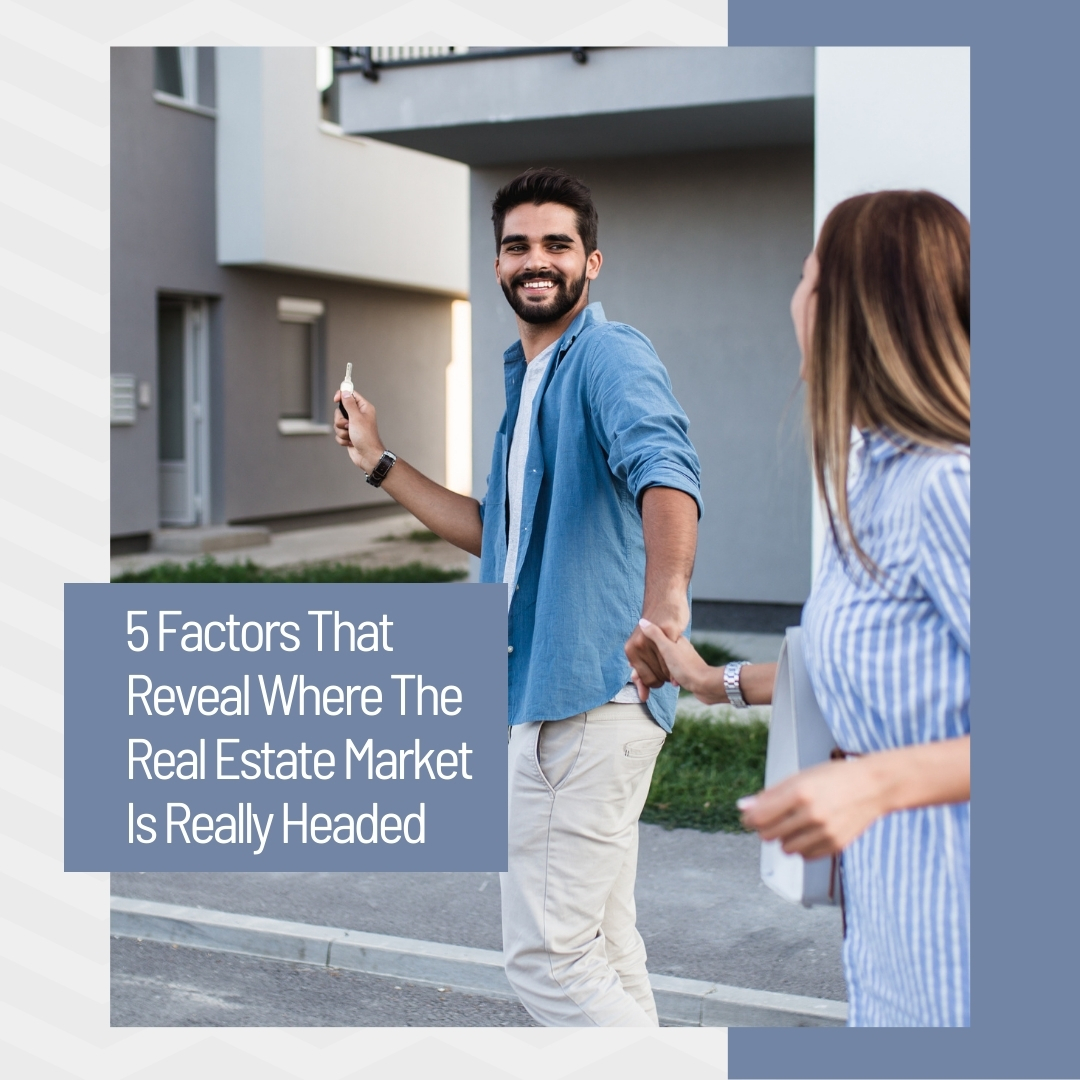 5 Factors That Reveal Where The Real Estate Market Is Really Headed.